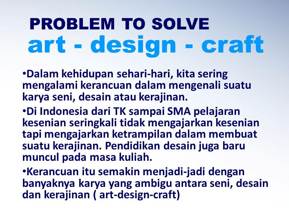 PROBLEM TO SOLVE Dalam kehidupan sehari-hari, kita sering mengalami kerancuan dalam mengenali suatu karya seni, desain atau kerajinan.