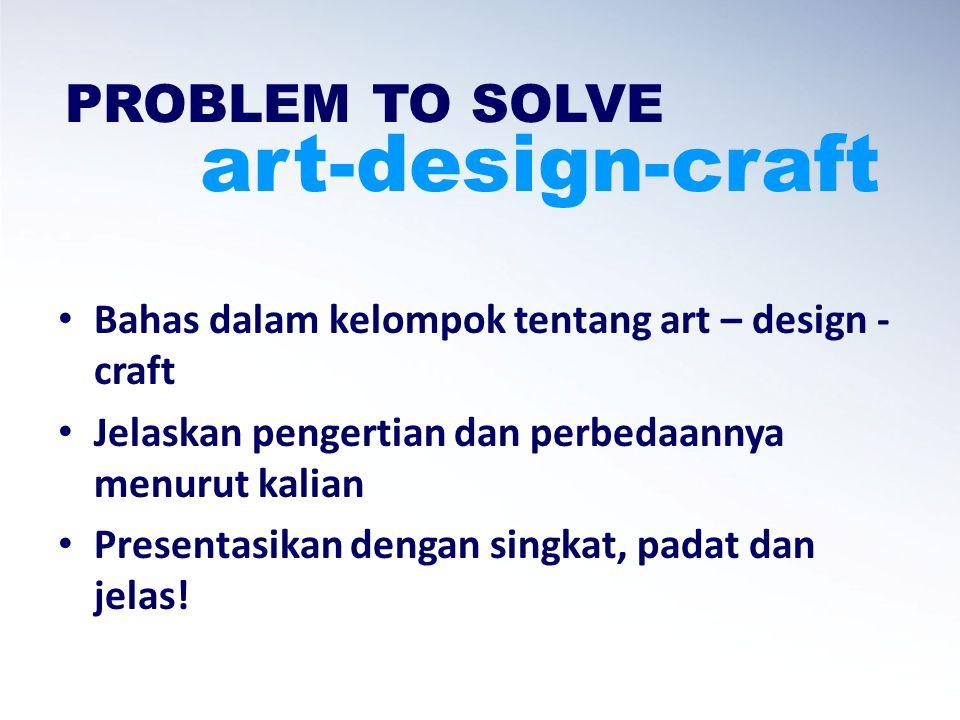 PROBLEM TO SOLVE art-design-craft Bahas dalam kelompok tentang art – design - craft Jelaskan pengertian dan perbedaannya menurut kalian Presentasikan dengan singkat, padat dan jelas!