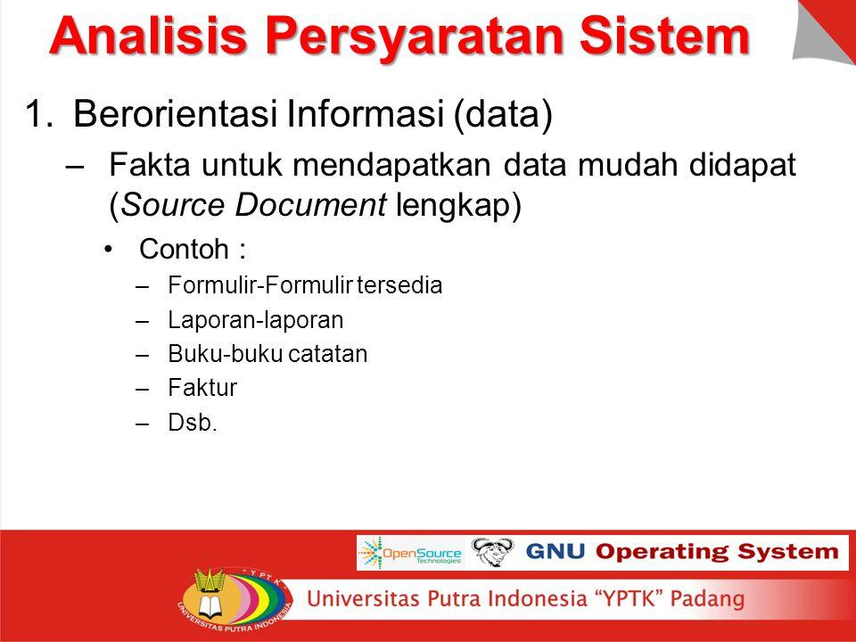 Analisis Persyaratan Sistem 1.Berorientasi Informasi (data) –Fakta untuk mendapatkan data mudah didapat (Source Document lengkap) Contoh : –Formulir-F