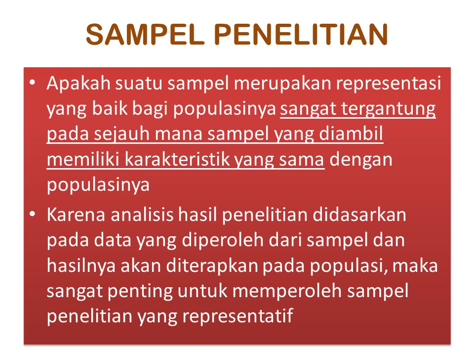 SAMPEL PENELITIAN Apakah suatu sampel merupakan representasi yang baik bagi populasinya sangat tergantung pada sejauh mana sampel yang diambil memiliki karakteristik yang sama dengan populasinya Karena analisis hasil penelitian didasarkan pada data yang diperoleh dari sampel dan hasilnya akan diterapkan pada populasi, maka sangat penting untuk memperoleh sampel penelitian yang representatif Apakah suatu sampel merupakan representasi yang baik bagi populasinya sangat tergantung pada sejauh mana sampel yang diambil memiliki karakteristik yang sama dengan populasinya Karena analisis hasil penelitian didasarkan pada data yang diperoleh dari sampel dan hasilnya akan diterapkan pada populasi, maka sangat penting untuk memperoleh sampel penelitian yang representatif