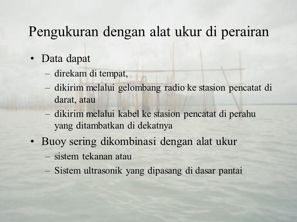 Pengukuran dengan alat ukur di perairan Pengukuran dengan Buoy buoy menangkap akselerasi gerak yang dialami buoy akibat naik turunnya muka air Akselerasi vertikal yang tercatat kemudian diintegralkan sehingga diperoleh catatan tinggi gelombang umumnya dipakai untuk pengukuran di lepas- pantai