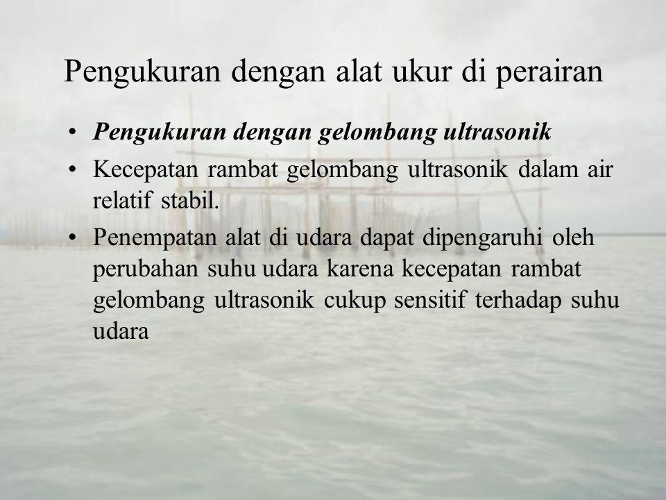 Pengukuran dengan alat ukur di perairan Pengukuran dengan gelombang ultrasonik Prinsip kerja alat adalah mengukur waktu tempuh pulsa gelombang ultrasonic yang terpantul oleh bidang muka air.