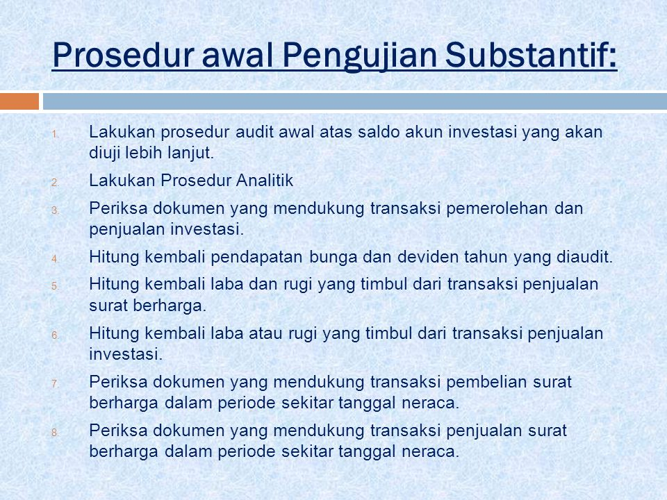 Prosedur awal Pengujian Substantif: 1. Lakukan prosedur audit awal atas saldo akun investasi yang akan diuji lebih lanjut. 2. Lakukan Prosedur Analiti