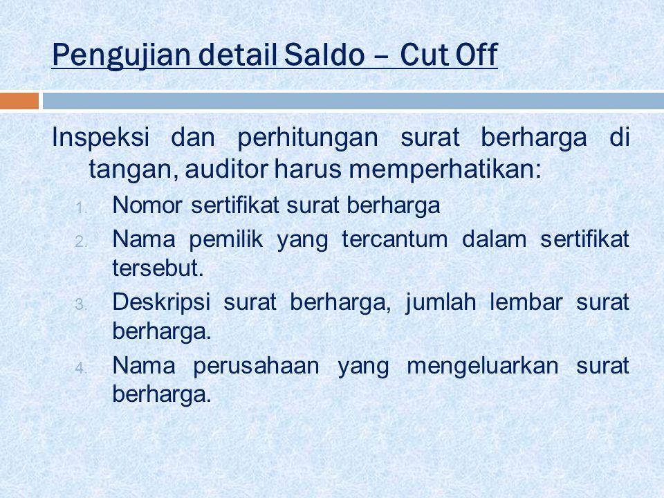 Pengujian detail Saldo – Cut Off Inspeksi dan perhitungan surat berharga di tangan, auditor harus memperhatikan: 1. Nomor sertifikat surat berharga 2.
