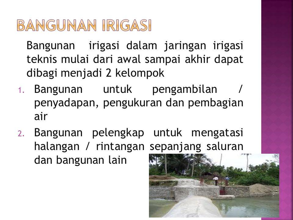 Bangunan irigasi dalam jaringan irigasi teknis mulai dari awal sampai akhir dapat dibagi menjadi 2 kelompok 1.