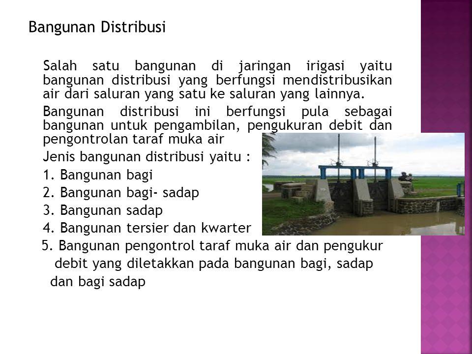 Bangunan Distribusi Salah satu bangunan di jaringan irigasi yaitu bangunan distribusi yang berfungsi mendistribusikan air dari saluran yang satu ke saluran yang lainnya.