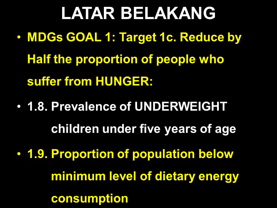 LATAR BELAKANG MDGs GOAL 1: Target 1c. Reduce by Half the proportion of people who suffer from HUNGER: 1.8. Prevalence of UNDERWEIGHT children under f