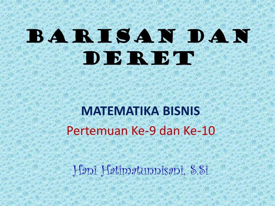 BARISAN DAN DERET MATEMATIKA BISNIS Pertemuan Ke-9 dan Ke-10 Hani Hatimatunnisani, S.Si