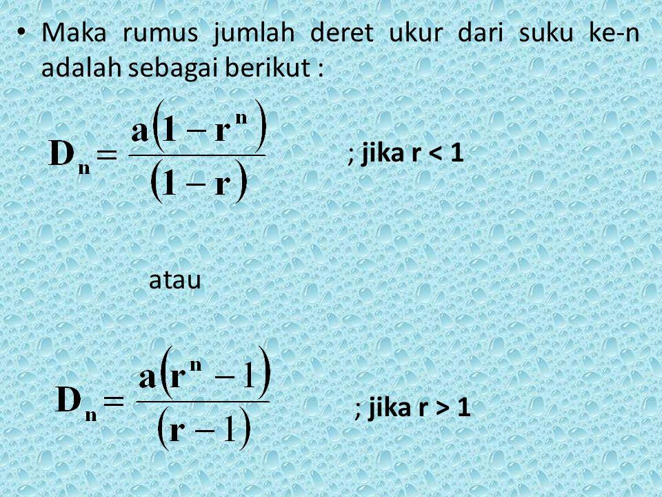 Maka rumus jumlah deret ukur dari suku ke-n adalah sebagai berikut : ; jika r < 1 atau ; jika r > 1