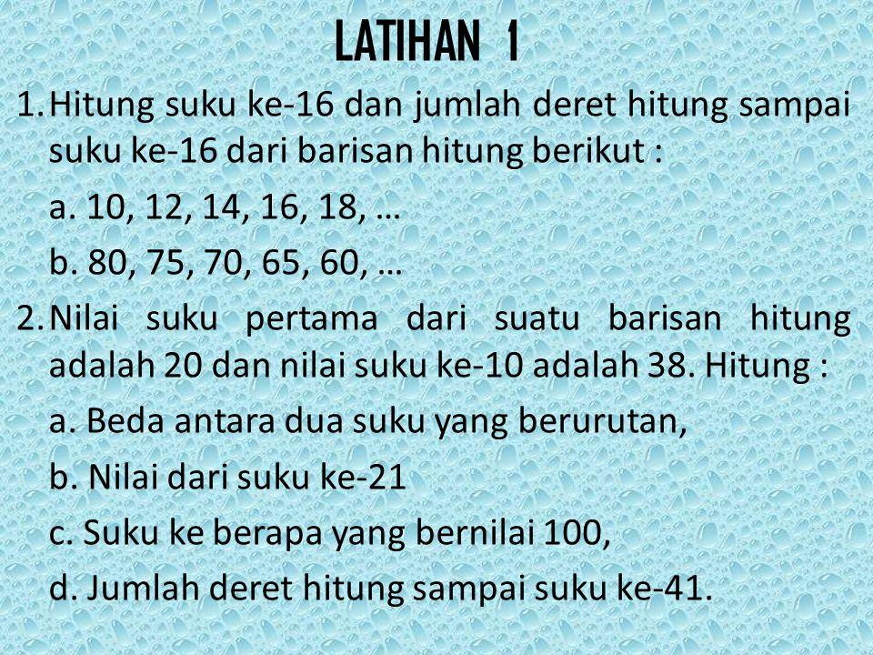 LATIHAN 1 1.Hitung suku ke-16 dan jumlah deret hitung sampai suku ke-16 dari barisan hitung berikut : a. 10, 12, 14, 16, 18, … b. 80, 75, 70, 65, 60,