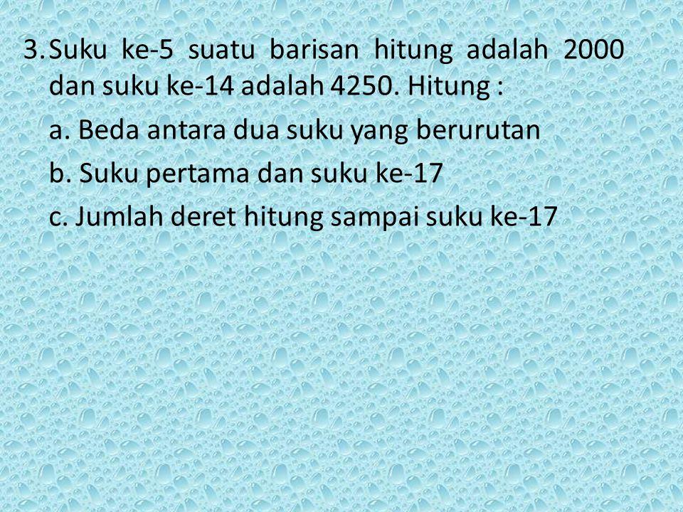 3.Suku ke-5 suatu barisan hitung adalah 2000 dan suku ke-14 adalah 4250. Hitung : a. Beda antara dua suku yang berurutan b. Suku pertama dan suku ke-1
