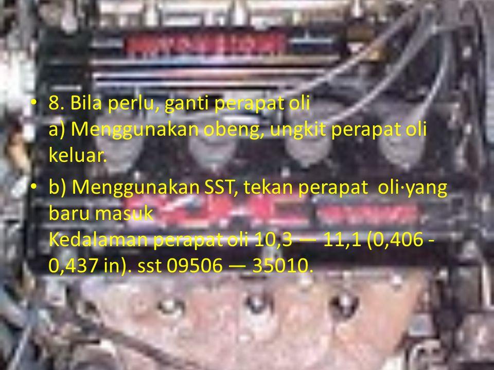 8. Bila perlu, ganti perapat oli a) Menggunakan obeng, ungkit perapat oli keluar. b) Menggunakan SST, tekan perapat oli·yang baru masuk Kedalaman pera