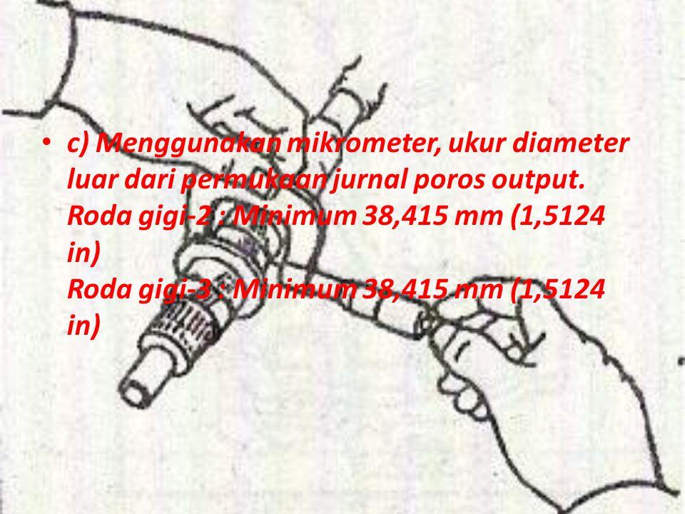 c) Menggunakan mikrometer, ukur diameter luar dari permukaan jurnal poros output. Roda gigi-2 : Minimum 38,415 mm (1,5124 in) Roda gigi-3 : Minimum 38
