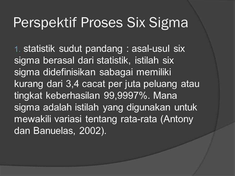 Perspektif Proses Six Sigma 1. statistik sudut pandang : asal-usul six sigma berasal dari statistik, istilah six sigma didefinisikan sabagai memiliki