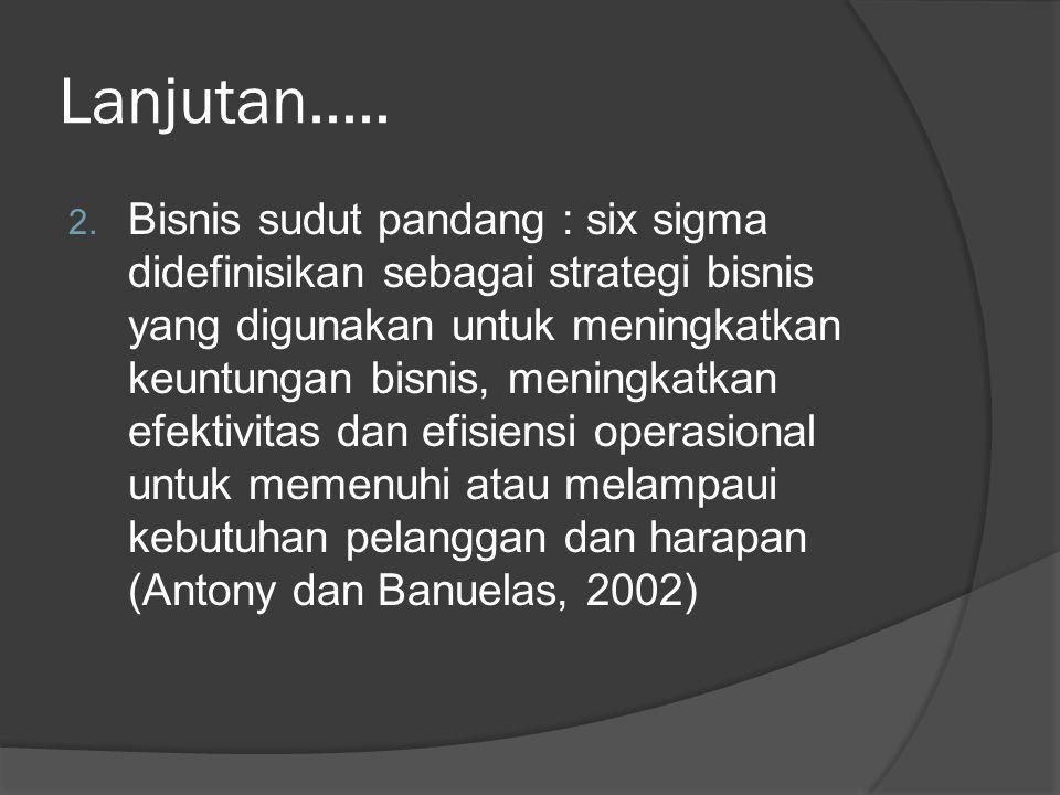Lanjutan..... 2. Bisnis sudut pandang : six sigma didefinisikan sebagai strategi bisnis yang digunakan untuk meningkatkan keuntungan bisnis, meningkat