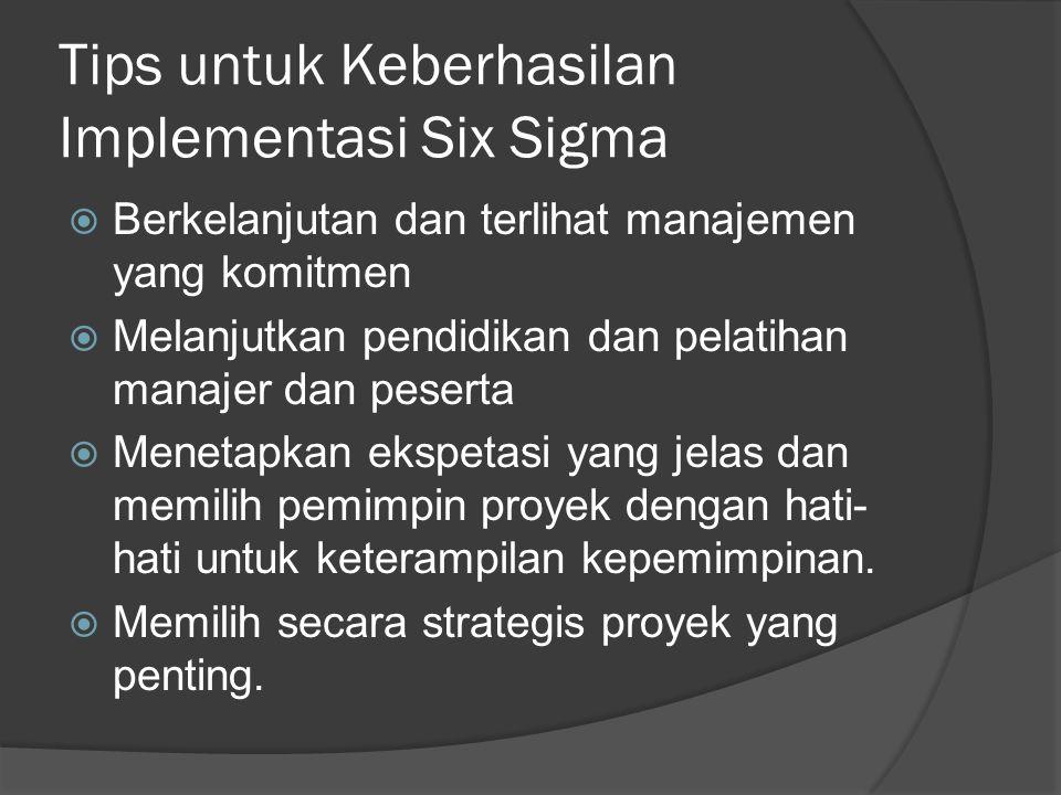 Tips untuk Keberhasilan Implementasi Six Sigma  Berkelanjutan dan terlihat manajemen yang komitmen  Melanjutkan pendidikan dan pelatihan manajer dan peserta  Menetapkan ekspetasi yang jelas dan memilih pemimpin proyek dengan hati- hati untuk keterampilan kepemimpinan.