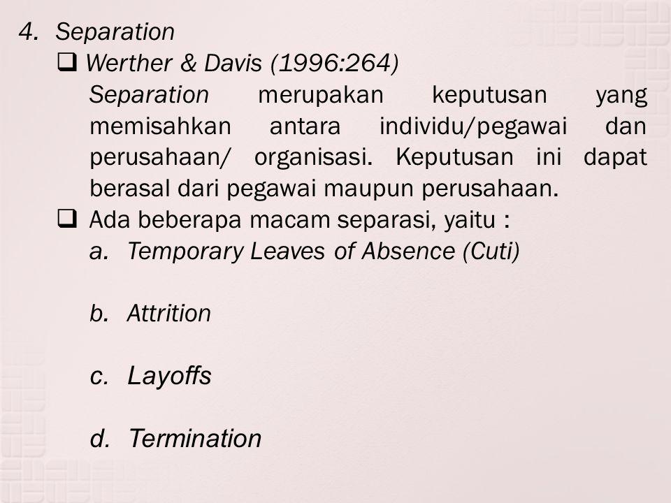 4.Separation  Werther & Davis (1996:264) Separation merupakan keputusan yang memisahkan antara individu/pegawai dan perusahaan/ organisasi. Keputusan