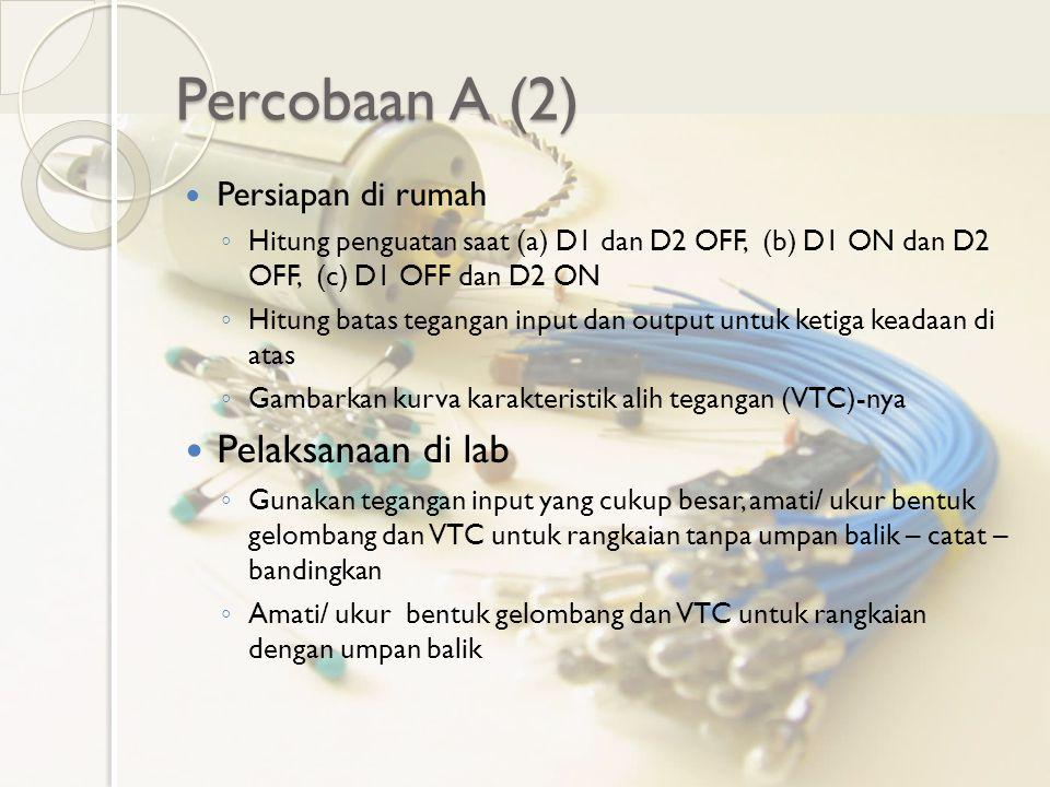 Percobaan A (2) Persiapan di rumah ◦ Hitung penguatan saat (a) D1 dan D2 OFF, (b) D1 ON dan D2 OFF, (c) D1 OFF dan D2 ON ◦ Hitung batas tegangan input