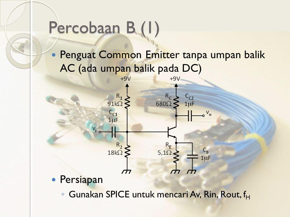 Percobaan B (1) Penguat Common Emitter tanpa umpan balik AC (ada umpan balik pada DC) Persiapan ◦ Gunakan SPICE untuk mencari Av, Rin, Rout, f H