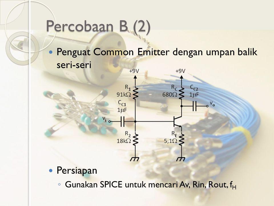Percobaan B (2) Penguat Common Emitter dengan umpan balik seri-seri Persiapan ◦ Gunakan SPICE untuk mencari Av, Rin, Rout, f H