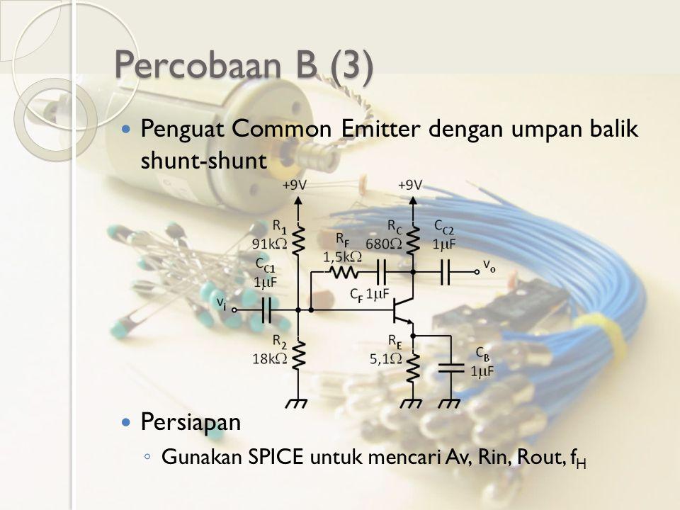 Percobaan B (3) Penguat Common Emitter dengan umpan balik shunt-shunt Persiapan ◦ Gunakan SPICE untuk mencari Av, Rin, Rout, f H