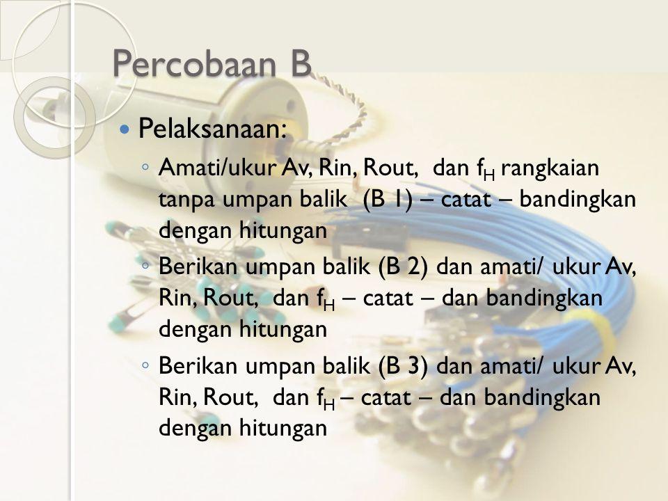 Percobaan B Pelaksanaan: ◦ Amati/ukur Av, Rin, Rout, dan f H rangkaian tanpa umpan balik (B 1) – catat – bandingkan dengan hitungan ◦ Berikan umpan ba