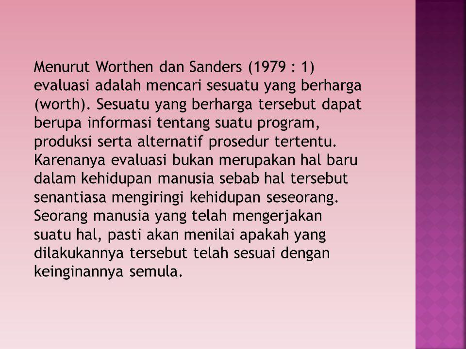 Menurut Worthen dan Sanders (1979 : 1) evaluasi adalah mencari sesuatu yang berharga (worth). Sesuatu yang berharga tersebut dapat berupa informasi te