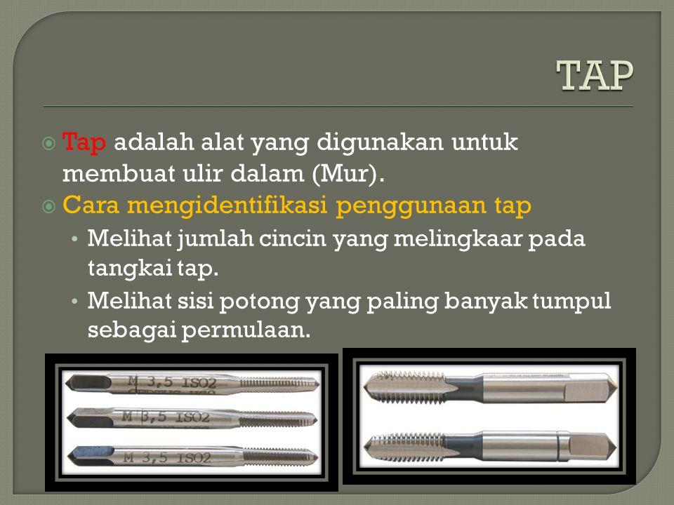  Tap adalah alat yang digunakan untuk membuat ulir dalam (Mur).  Cara mengidentifikasi penggunaan tap Melihat jumlah cincin yang melingkaar pada tan