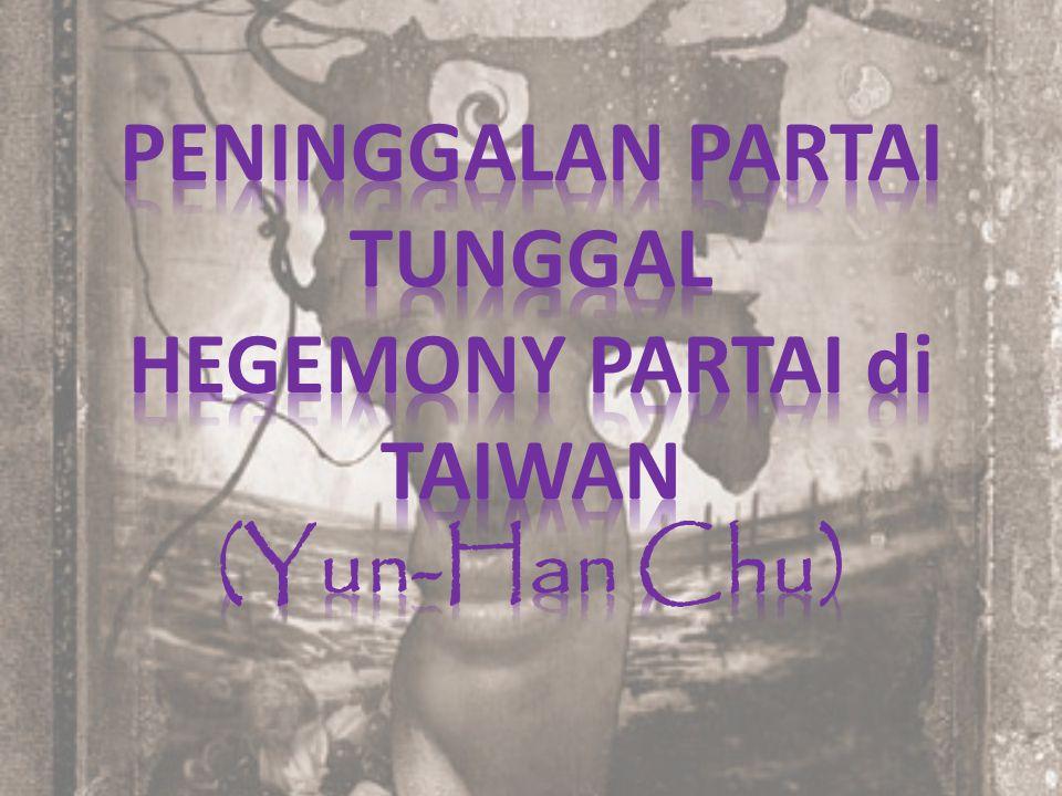 Main Course 1.PENINGGALAN PARTAI TUNGGAL HEGEMONY di TAIWAN 2.KEMUNCULAAN SISTEM PARTAI PESAING 3.