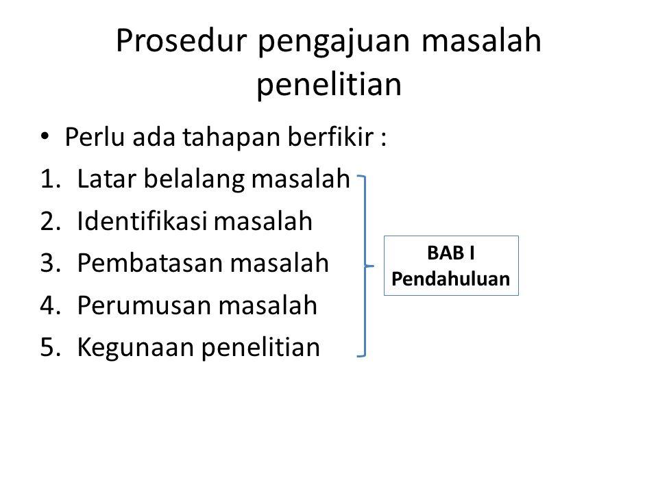 Prosedur pengajuan masalah penelitian Perlu ada tahapan berfikir : 1.Latar belalang masalah 2.Identifikasi masalah 3.Pembatasan masalah 4.Perumusan ma