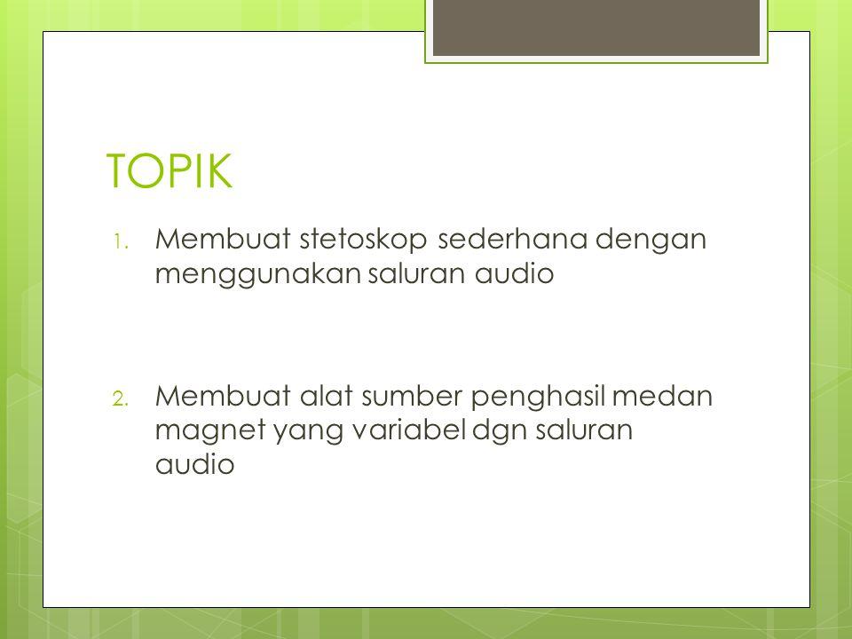 TOPIK 1. Membuat stetoskop sederhana dengan menggunakan saluran audio 2. Membuat alat sumber penghasil medan magnet yang variabel dgn saluran audio