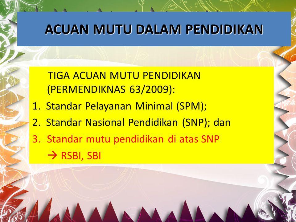 ACUAN MUTU DALAM PENDIDIKAN TIGA ACUAN MUTU PENDIDIKAN (PERMENDIKNAS 63/2009): 1. Standar Pelayanan Minimal (SPM); 2. Standar Nasional Pendidikan (SNP
