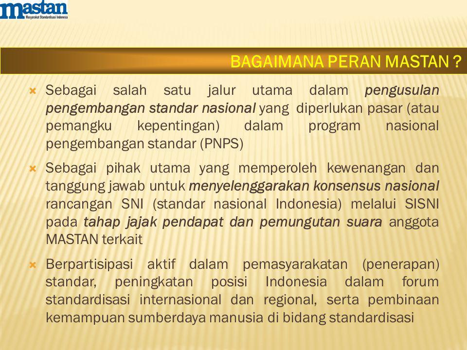  Sebagai salah satu jalur utama dalam pengusulan pengembangan standar nasional yang diperlukan pasar (atau pemangku kepentingan) dalam program nasional pengembangan standar (PNPS)  Sebagai pihak utama yang memperoleh kewenangan dan tanggung jawab untuk menyelenggarakan konsensus nasional rancangan SNI (standar nasional Indonesia) melalui SISNI pada tahap jajak pendapat dan pemungutan suara anggota MASTAN terkait  Berpartisipasi aktif dalam pemasyarakatan (penerapan) standar, peningkatan posisi Indonesia dalam forum standardisasi internasional dan regional, serta pembinaan kemampuan sumberdaya manusia di bidang standardisasi BAGAIMANA PERAN MASTAN ?