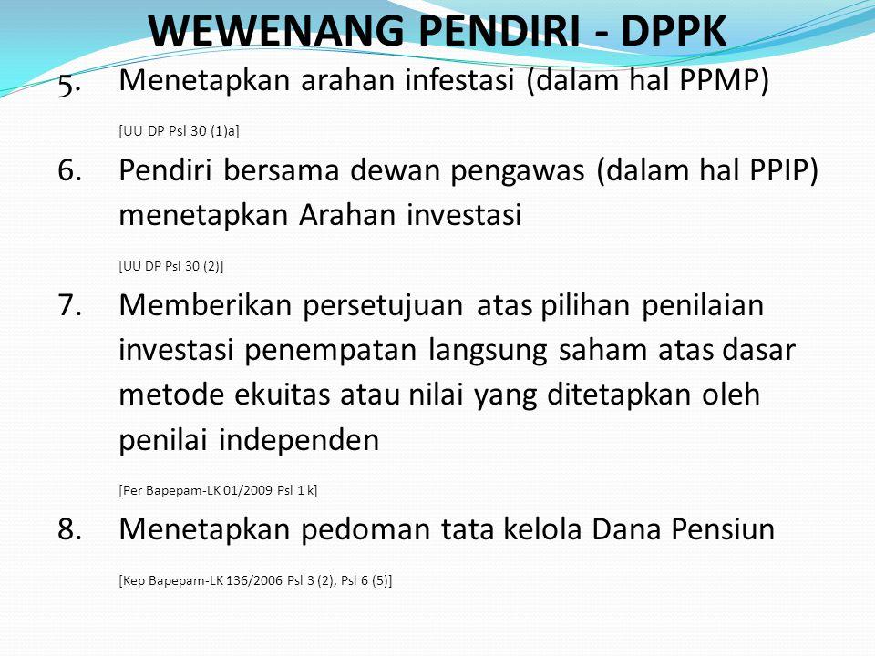 WEWENANG PENDIRI - DPPK 5.Menetapkan arahan infestasi (dalam hal PPMP) [UU DP Psl 30 (1)a] 6.Pendiri bersama dewan pengawas (dalam hal PPIP) menetapka
