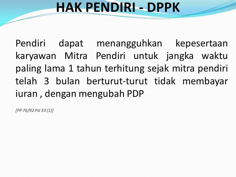 HAK PENDIRI - DPPK Pendiri dapat menangguhkan kepesertaan karyawan Mitra Pendiri untuk jangka waktu paling lama 1 tahun terhitung sejak mitra pendiri telah 3 bulan berturut-turut tidak membayar iuran, dengan mengubah PDP [PP 76/92 Psl 33 (1)]