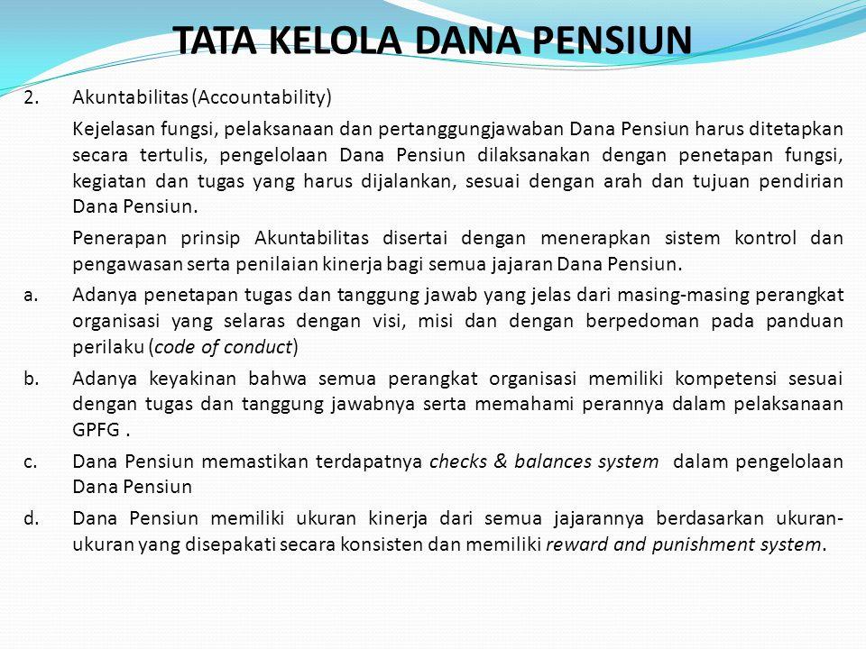 TATA KELOLA DANA PENSIUN 2. Akuntabilitas (Accountability) Kejelasan fungsi, pelaksanaan dan pertanggungjawaban Dana Pensiun harus ditetapkan secara t