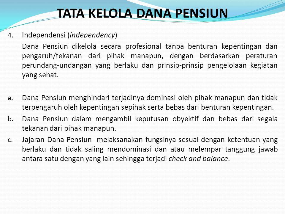 TATA KELOLA DANA PENSIUN 4. Independensi (independency) Dana Pensiun dikelola secara profesional tanpa benturan kepentingan dan pengaruh/tekanan dari