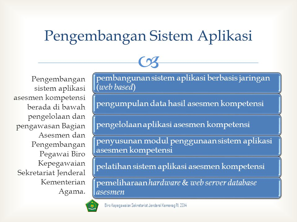  Pengembangan Sistem Aplikasi Pengembangan sistem aplikasi asesmen kompetensi berada di bawah pengelolaan dan pengawasan Bagian Asesmen dan Pengembangan Pegawai Biro Kepegawaian Sekretariat Jenderal Kementerian Agama.