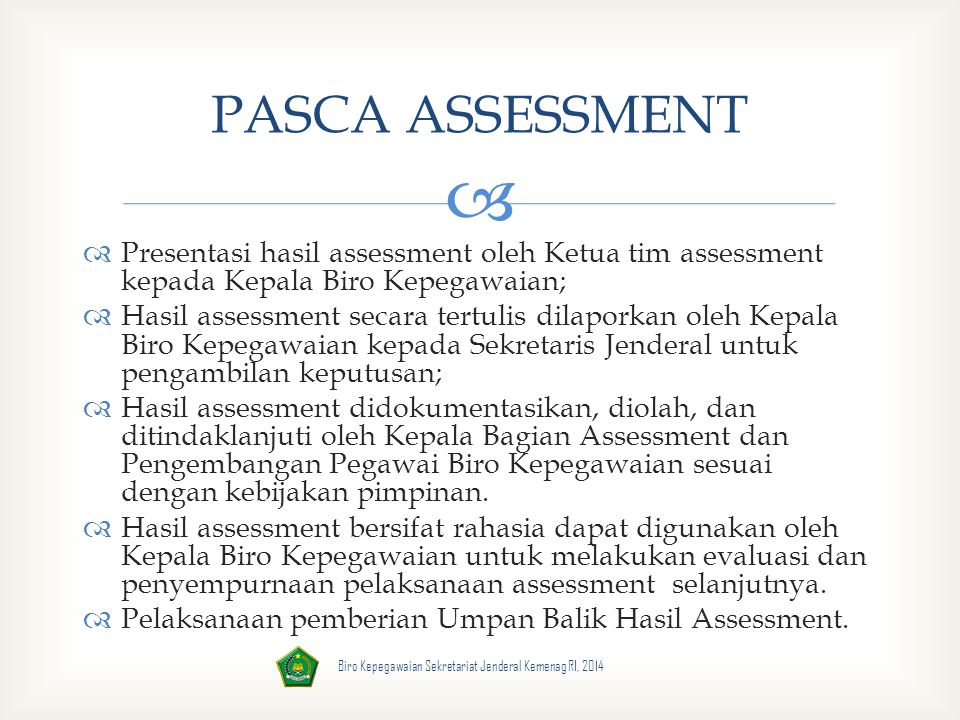   Presentasi hasil assessment oleh Ketua tim assessment kepada Kepala Biro Kepegawaian;  Hasil assessment secara tertulis dilaporkan oleh Kepala Bi