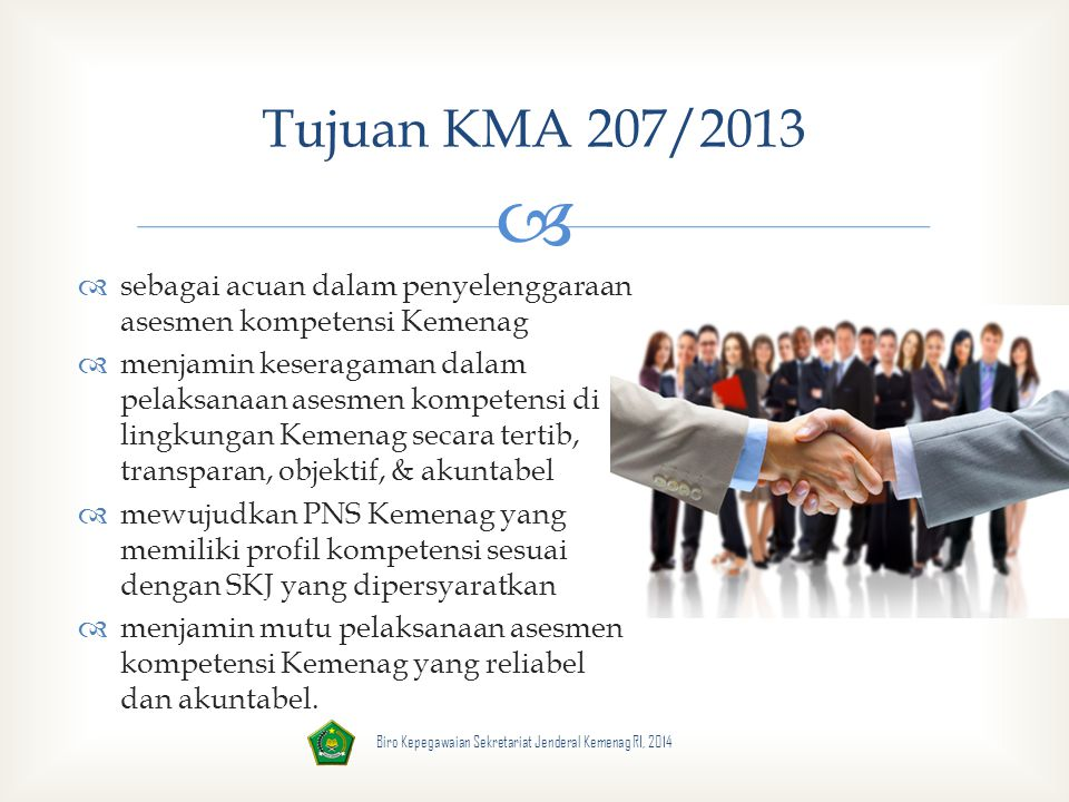  Biro Kepegawaian Sekretariat Jenderal Kemenag RI, 2014 Ruang Lingkup KMA 207/2013  Penyiapan dan Pengembangan Sistem Asesmen Kompetensi  Pelaksanaan Asesmen Kompetensi.