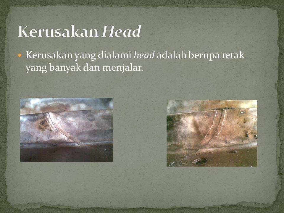 Kerusakan yang dialami head adalah berupa retak yang banyak dan menjalar.