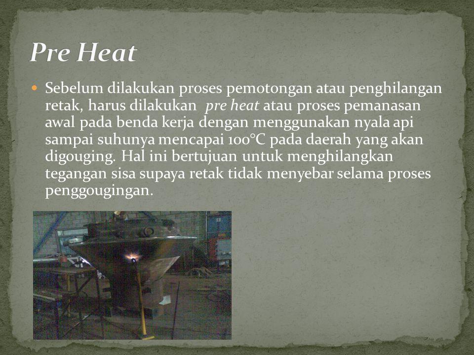 Sebelum dilakukan proses pemotongan atau penghilangan retak, harus dilakukan pre heat atau proses pemanasan awal pada benda kerja dengan menggunakan nyala api sampai suhunya mencapai 100°C pada daerah yang akan digouging.