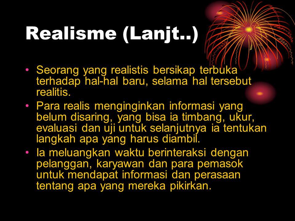 Realisme (Lanjt..) Seorang yang realistis bersikap terbuka terhadap hal-hal baru, selama hal tersebut realitis. Para realis menginginkan informasi yan