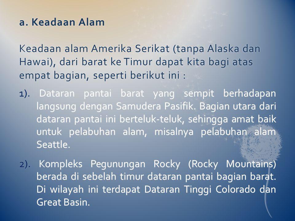 a. Keadaan Alam Keadaan alam Amerika Serikat (tanpa Alaska dan Hawai), dari barat ke Timur dapat kita bagi atas empat bagian, seperti berikut ini : 1)
