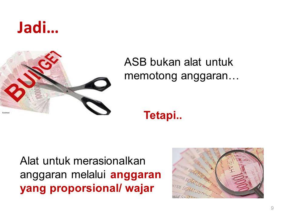 Jadi… 9 ASB bukan alat untuk memotong anggaran… Tetapi.. Alat untuk merasionalkan anggaran melalui anggaran yang proporsional/ wajar