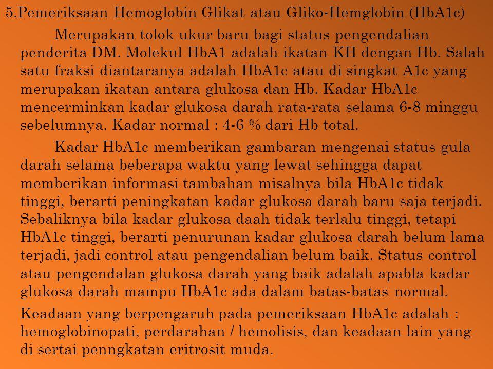 5.Pemeriksaan Hemoglobin Glikat atau Gliko-Hemglobin (HbA1c) Merupakan tolok ukur baru bagi status pengendalian penderita DM. Molekul HbA1 adalah ikat