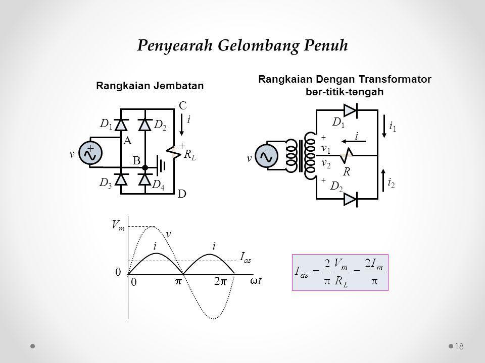 Penyearah Gelombang Penuh Rangkaian Jembatan v i VmVm I as tt  22 0 0 i v + RLRL + i A B D1D1 D4D4 D3D3 D2D2 C D Rangkaian Dengan Transformator ber-titik-tengah v + R i1i1 i2i2 +v1v2++v1v2+ D1D1 D2D2 i 18