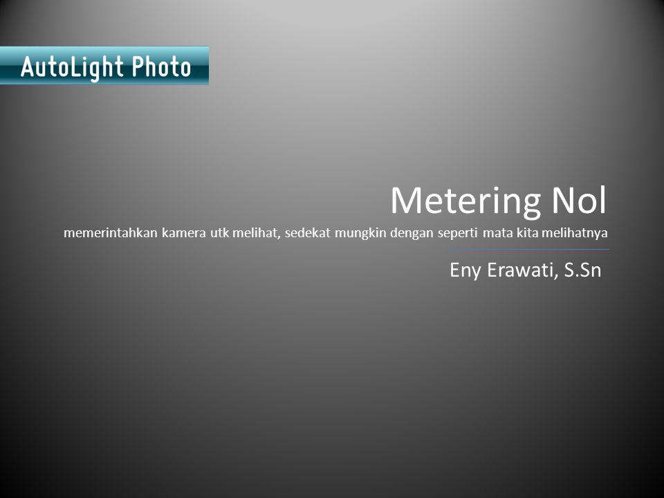 Metering Nol memerintahkan kamera utk melihat, sedekat mungkin dengan seperti mata kita melihatnya Eny Erawati, S.Sn