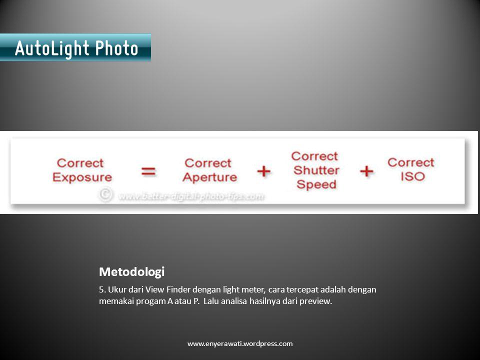 Metodologi 5. Ukur dari View Finder dengan light meter, cara tercepat adalah dengan memakai progam A atau P. Lalu analisa hasilnya dari preview. www.e