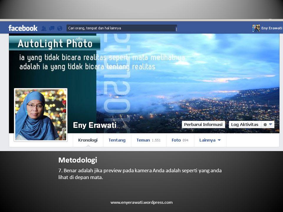 Metodologi 7. Benar adalah jika preview pada kamera Anda adalah seperti yang anda lihat di depan mata. www.enyerawati.wordpress.com